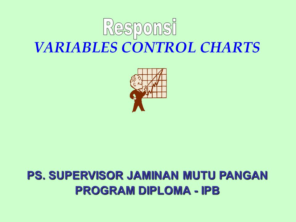VARIABLES CONTROL CHARTS PS. SUPERVISOR JAMINAN MUTU PANGAN PROGRAM DIPLOMA - IPB