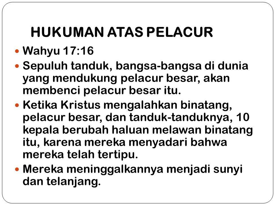 HUKUMAN ATAS PELACUR Wahyu 17:16 Sepuluh tanduk, bangsa-bangsa di dunia yang mendukung pelacur besar, akan membenci pelacur besar itu. Ketika Kristus