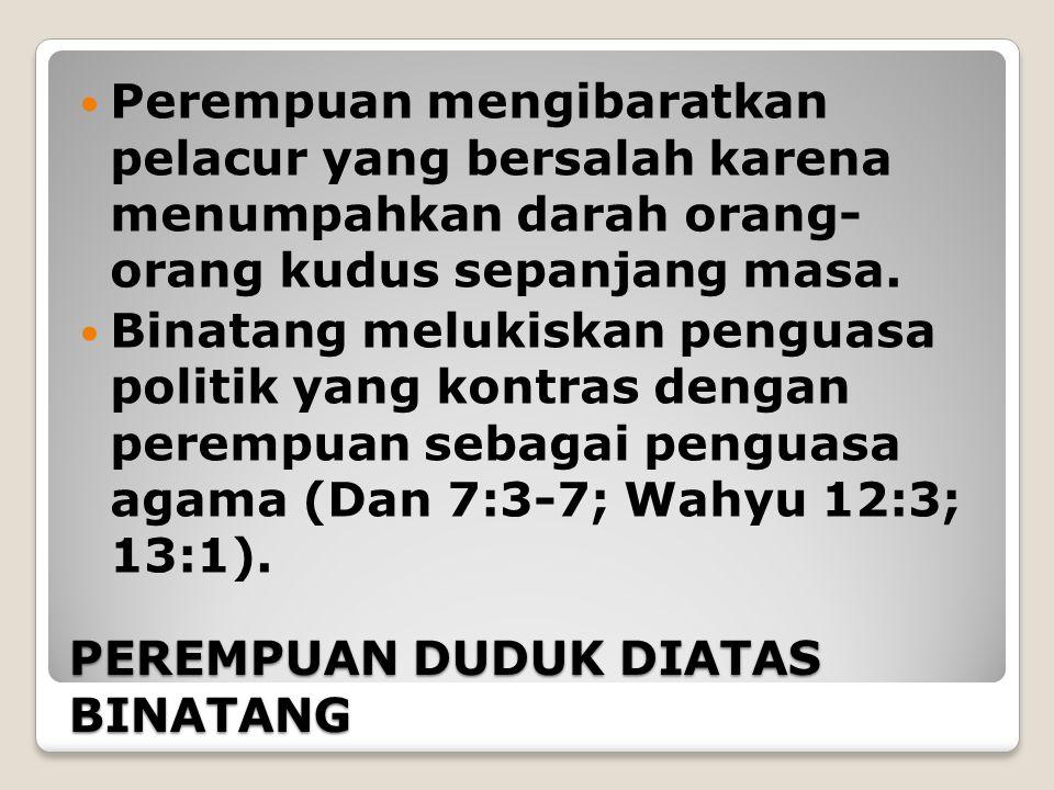 PEREMPUAN DUDUK DIATAS BINATANG Perempuan mengibaratkan pelacur yang bersalah karena menumpahkan darah orang- orang kudus sepanjang masa. Binatang mel