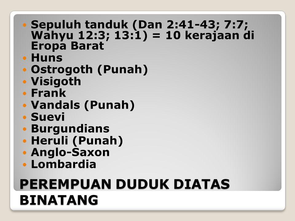 PEREMPUAN DUDUK DIATAS BINATANG Sepuluh tanduk (Dan 2:41-43; 7:7; Wahyu 12:3; 13:1) = 10 kerajaan di Eropa Barat Huns Ostrogoth (Punah) Visigoth Frank