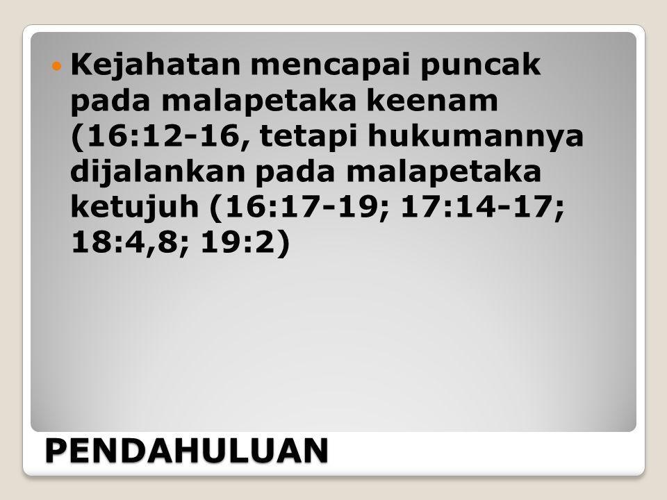 PENDAHULUAN Kejahatan mencapai puncak pada malapetaka keenam (16:12-16, tetapi hukumannya dijalankan pada malapetaka ketujuh (16:17-19; 17:14-17; 18:4