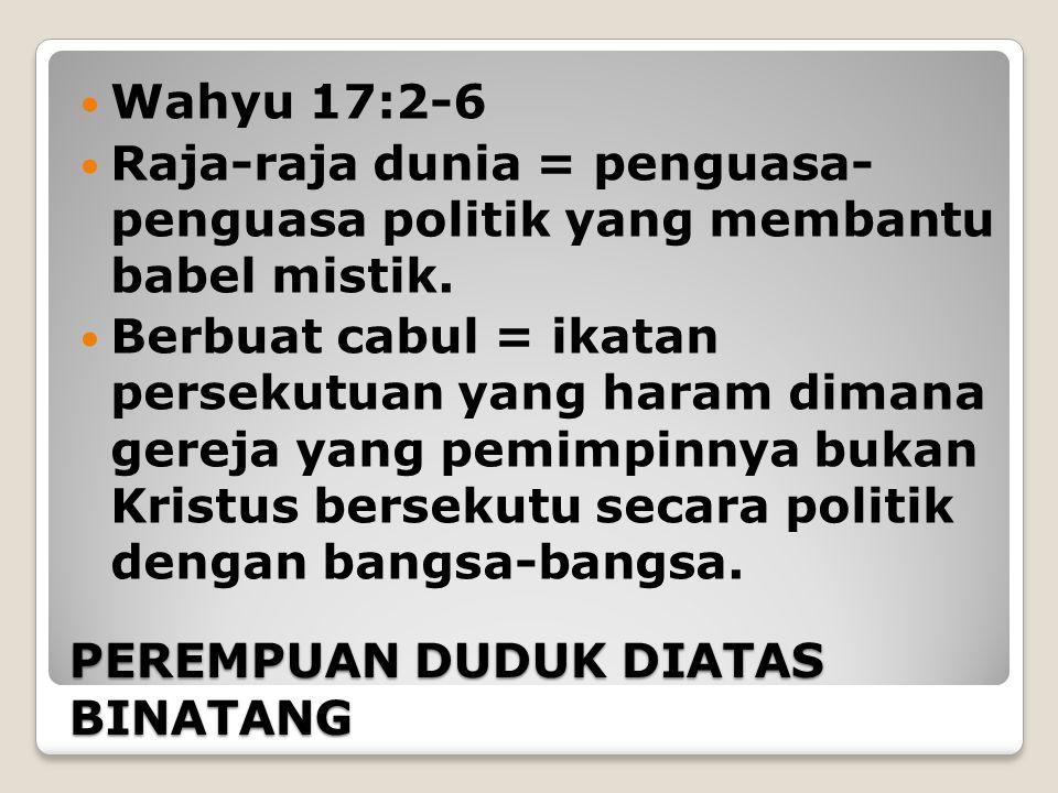 PEREMPUAN DUDUK DIATAS BINATANG Wahyu 17:2-6 Raja-raja dunia = penguasa- penguasa politik yang membantu babel mistik. Berbuat cabul = ikatan persekutu