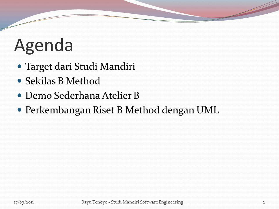Agenda Target dari Studi Mandiri Sekilas B Method Demo Sederhana Atelier B Perkembangan Riset B Method dengan UML 17/03/20112Bayu Tenoyo - Studi Mandiri Software Engineering