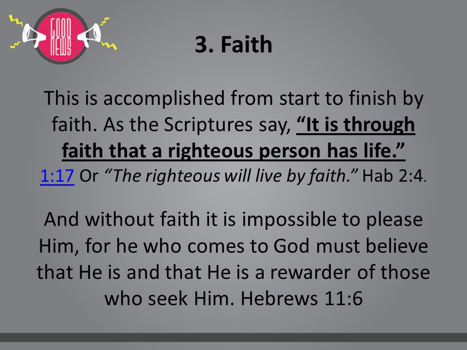 "3. Faith This is accomplished from start to finish by faith. As the Scriptures say, ""It is through faith that a righteous person has life."" 1:17 Or ""T"