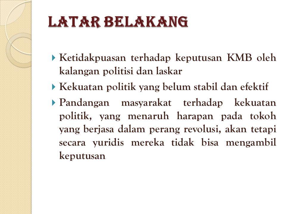 Latar Belakang  Ketidakpuasan terhadap keputusan KMB oleh kalangan politisi dan laskar  Kekuatan politik yang belum stabil dan efektif  Pandangan masyarakat terhadap kekuatan politik, yang menaruh harapan pada tokoh yang berjasa dalam perang revolusi, akan tetapi secara yuridis mereka tidak bisa mengambil keputusan