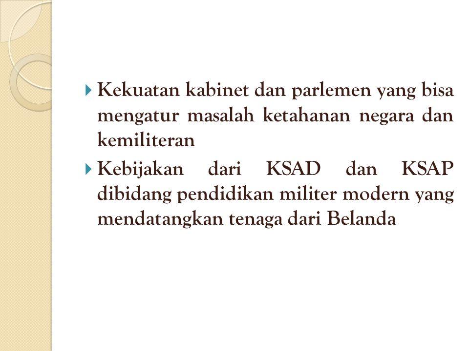  Kekuatan kabinet dan parlemen yang bisa mengatur masalah ketahanan negara dan kemiliteran  Kebijakan dari KSAD dan KSAP dibidang pendidikan militer modern yang mendatangkan tenaga dari Belanda