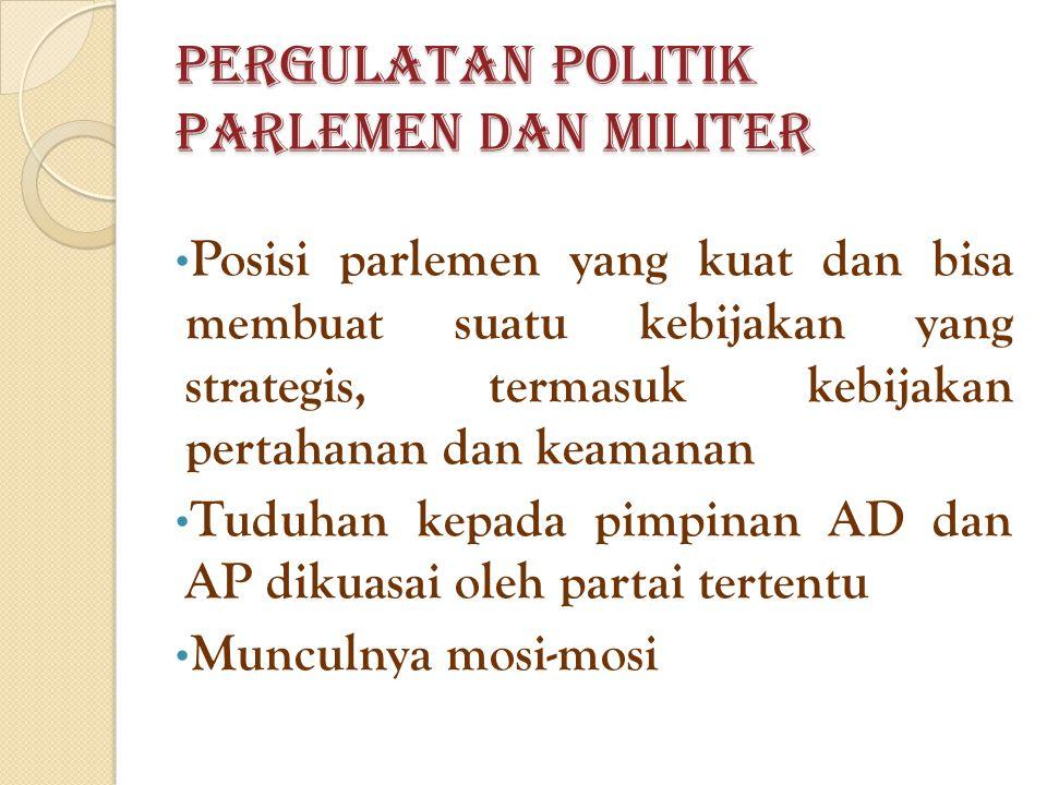 Pergulatan Politik Parlemen dan Militer Posisi parlemen yang kuat dan bisa membuat suatu kebijakan yang strategis, termasuk kebijakan pertahanan dan keamanan Tuduhan kepada pimpinan AD dan AP dikuasai oleh partai tertentu Munculnya mosi-mosi