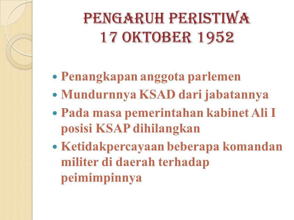 Pengaruh peristiwa 17 oktober 1952 Penangkapan anggota parlemen Mundurnnya KSAD dari jabatannya Pada masa pemerintahan kabinet Ali I posisi KSAP dihilangkan Ketidakpercayaan beberapa komandan militer di daerah terhadap peimimpinnya