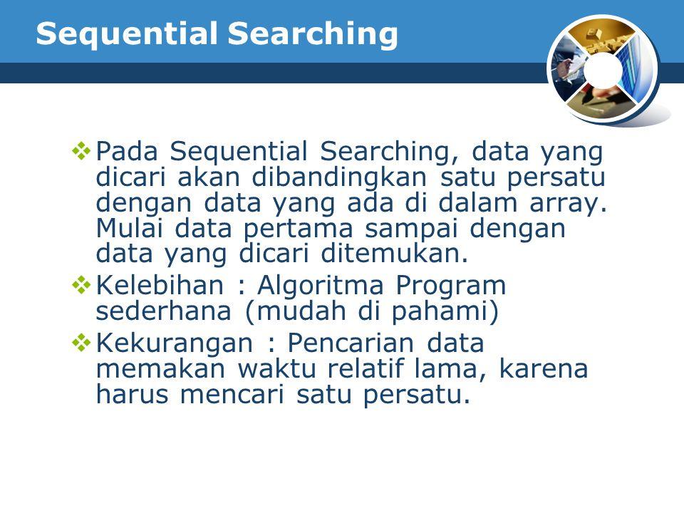 Sequential Searching  Pada Sequential Searching, data yang dicari akan dibandingkan satu persatu dengan data yang ada di dalam array. Mulai data pert