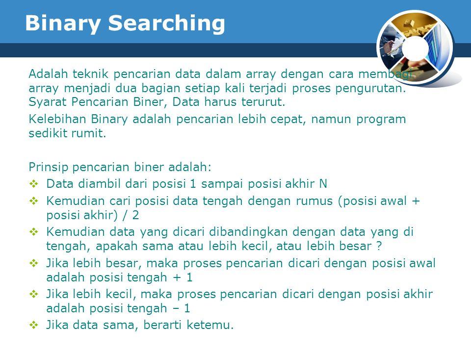 Binary Searching Adalah teknik pencarian data dalam array dengan cara membagi array menjadi dua bagian setiap kali terjadi proses pengurutan. Syarat P