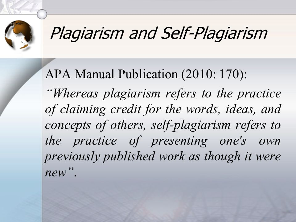 "Plagiarism and Self-Plagiarism APA Manual Publication (2010: 170): ""Whereas plagiarism refers to the practice of claiming credit for the words, ideas,"