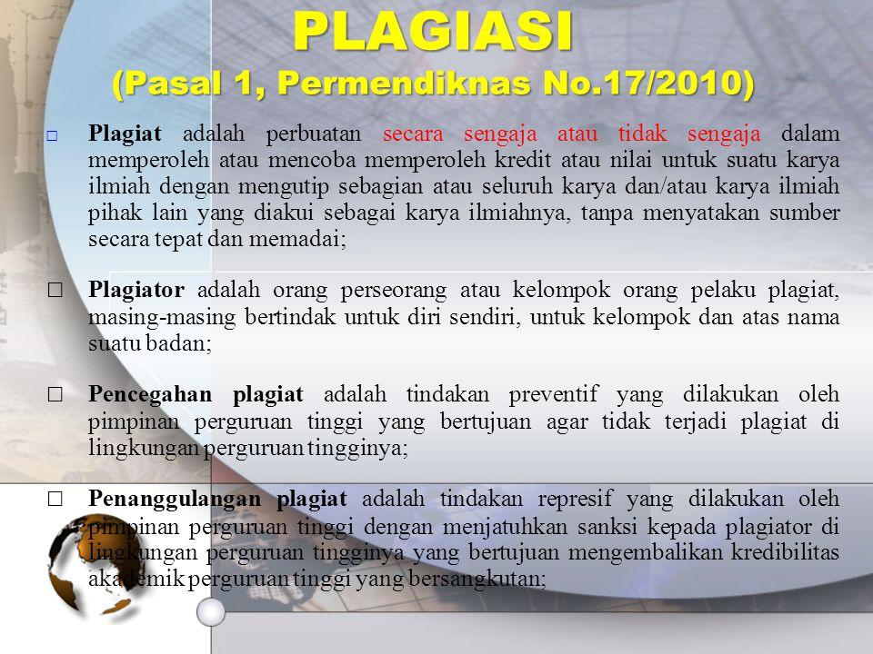 PLAGIASI (Pasal 1, Permendiknas No.17/2010) □ Plagiat adalah perbuatan secara sengaja atau tidak sengaja dalam memperoleh atau mencoba memperoleh kredit atau nilai untuk suatu karya ilmiah dengan mengutip sebagian atau seluruh karya dan/atau karya ilmiah pihak lain yang diakui sebagai karya ilmiahnya, tanpa menyatakan sumber secara tepat dan memadai; □Plagiator adalah orang perseorang atau kelompok orang pelaku plagiat, masing-masing bertindak untuk diri sendiri, untuk kelompok dan atas nama suatu badan; □Pencegahan plagiat adalah tindakan preventif yang dilakukan oleh pimpinan perguruan tinggi yang bertujuan agar tidak terjadi plagiat di lingkungan perguruan tingginya; □Penanggulangan plagiat adalah tindakan represif yang dilakukan oleh pimpinan perguruan tinggi dengan menjatuhkan sanksi kepada plagiator di lingkungan perguruan tingginya yang bertujuan mengembalikan kredibilitas akademik perguruan tinggi yang bersangkutan;