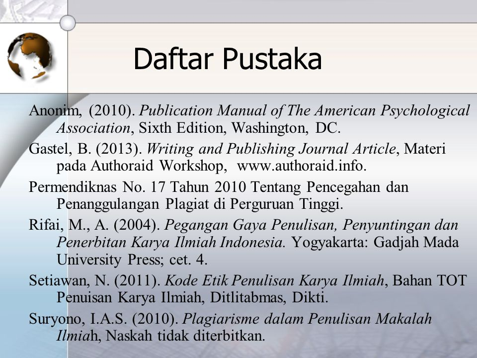 Daftar Pustaka Anonim, (2010). Publication Manual of The American Psychological Association, Sixth Edition, Washington, DC. Gastel, B. (2013). Writing
