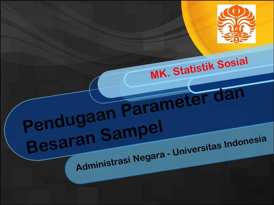 Pendugaan Parameter dan Besaran Sampel Administrasi Negara - Universitas Indonesia MK. Statistik Sosial