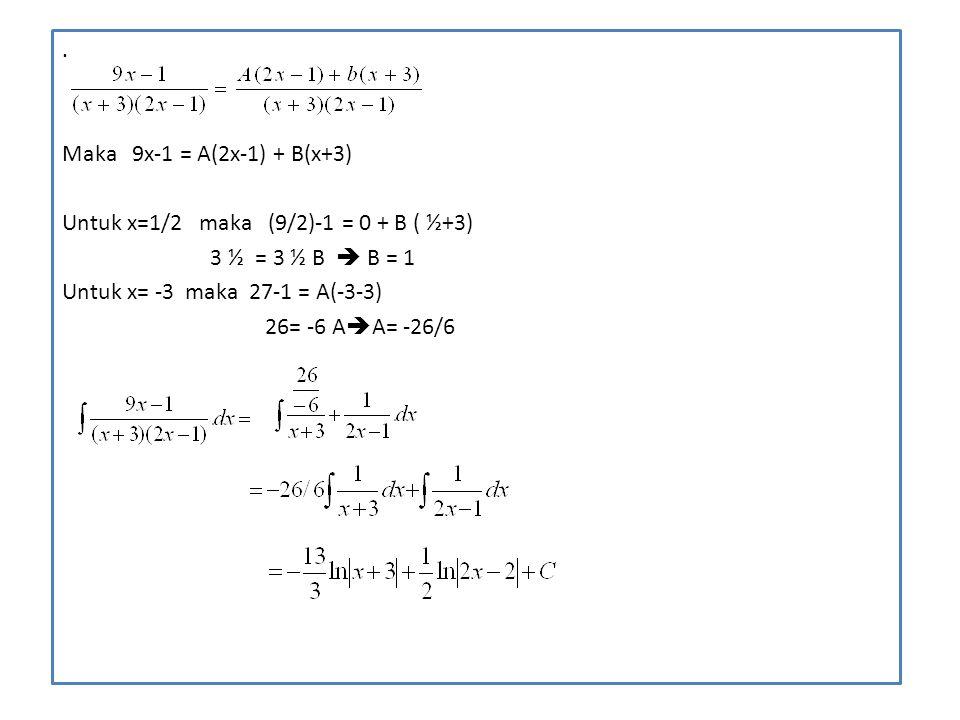 . Maka 9x-1 = A(2x-1) + B(x+3) Untuk x=1/2 maka (9/2)-1 = 0 + B ( ½+3) 3 ½ = 3 ½ B  B = 1 Untuk x= -3 maka 27-1 = A(-3-3) 26= -6 A  A= -26/6