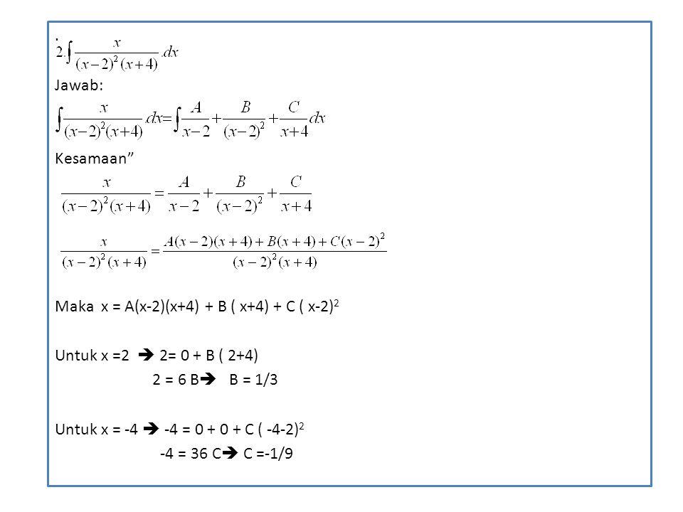 ". Jawab: Kesamaan"" Maka x = A(x-2)(x+4) + B ( x+4) + C ( x-2) 2 Untuk x =2  2= 0 + B ( 2+4) 2 = 6 B  B = 1/3 Untuk x = -4  -4 = 0 + 0 + C ( -4-2) 2"