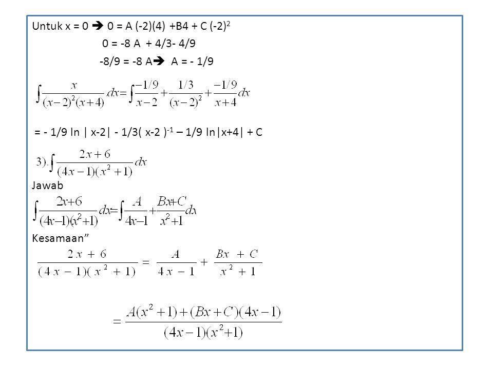 Untuk x = 0  0 = A (-2)(4) +B4 + C (-2) 2 0 = -8 A + 4/3- 4/9 -8/9 = -8 A  A = - 1/9 = - 1/9 ln | x-2| - 1/3( x-2 ) -1 – 1/9 ln|x+4| + C Jawab Kesam