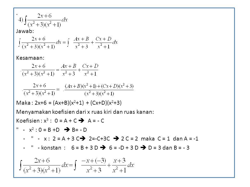 . Jawab: Kesamaan: Maka : 2x+6 = (Ax+B)(x 2 +1) + (Cx+D)(x 2 +3) Menyamakan koefisien dari x ruas kiri dan ruas kanan: Koefisien : x 3 : 0 = A + C  A