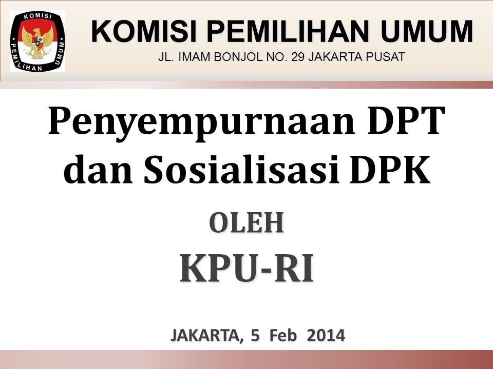 OLEH KPU-RI Penyempurnaan DPT dan Sosialisasi DPK OLEH KPU-RI JAKARTA, 5 Feb 2014 JAKARTA, 5 Feb 2014 KOMISI PEMILIHAN UMUM JL. IMAM BONJOL NO. 29 JAK