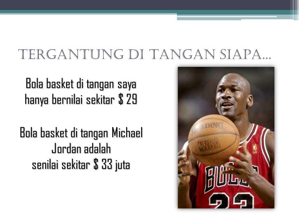 TERGANTUNG DI TANGAN SIAPA... Bola basket di tangan saya hanya bernilai sekitar $ 29 Bola basket di tangan Michael Jordan adalah senilai sekitar $ 33