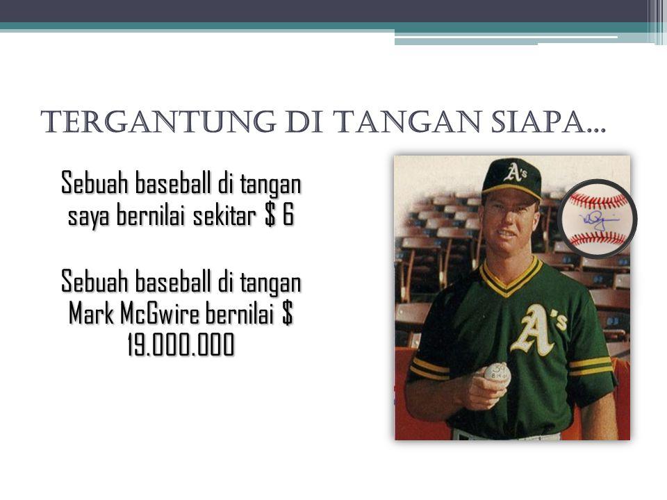 TERGANTUNG DI TANGAN SIAPA... Sebuah baseball di tangan saya bernilai sekitar $ 6 Sebuah baseball di tangan Mark McGwire bernilai $ 19.000.000