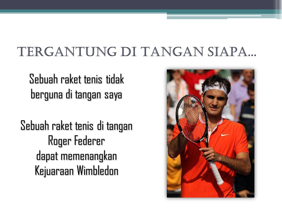 TERGANTUNG DI TANGAN SIAPA... Sebuah raket tenis tidak berguna di tangan saya Sebuah raket tenis di tangan Roger Federer dapat memenangkan Kejuaraan W