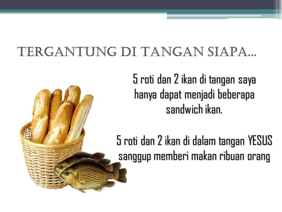 TERGANTUNG DI TANGAN SIAPA... 5 roti dan 2 ikan di tangan saya hanya dapat menjadi beberapa sandwich ikan. 5 roti dan 2 ikan di dalam tangan YESUS san