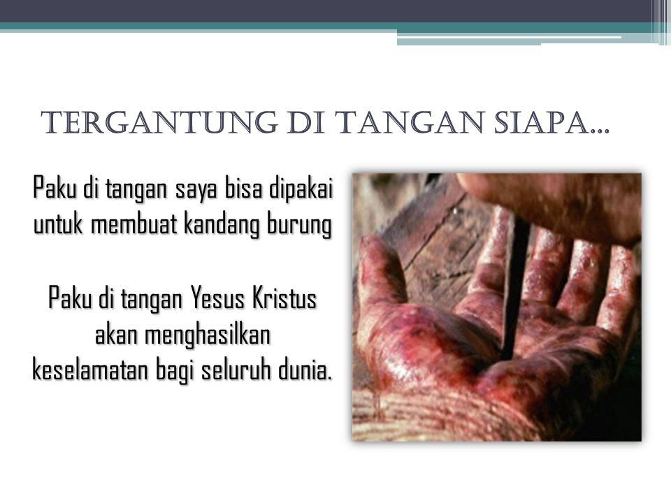 TERGANTUNG DI TANGAN SIAPA... Paku di tangan saya bisa dipakai untuk membuat kandang burung Paku di tangan Yesus Kristus akan menghasilkan keselamatan