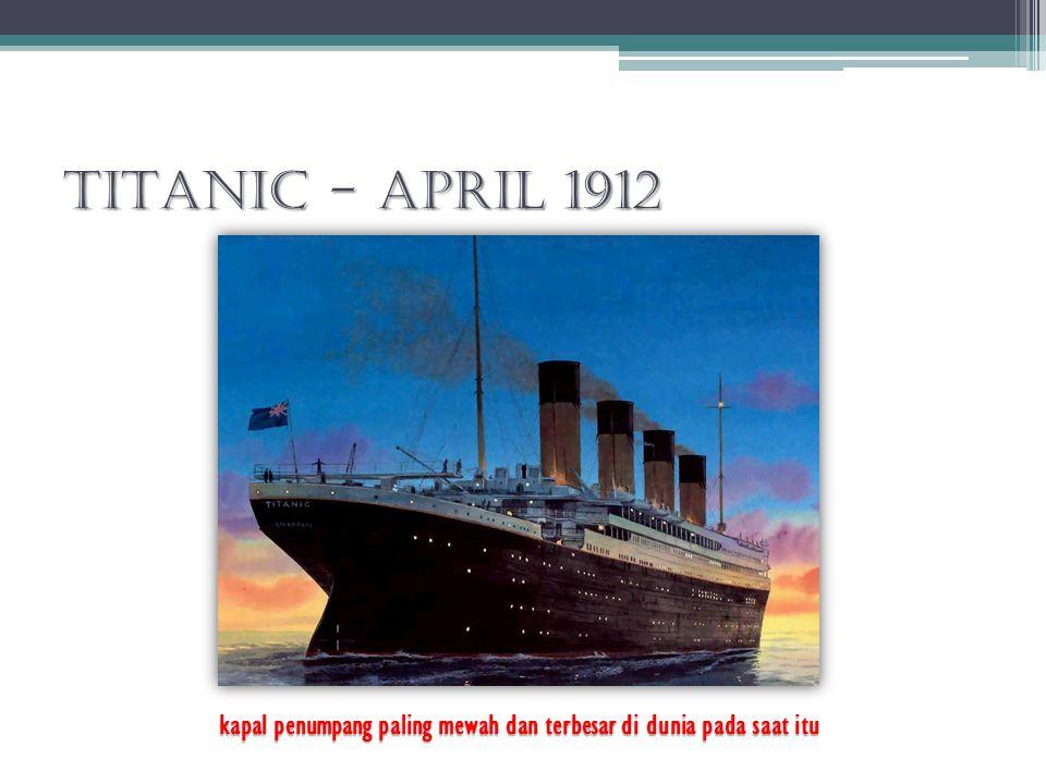 TITANIC - April 1912 kapal penumpang paling mewah dan terbesar di dunia pada saat itu