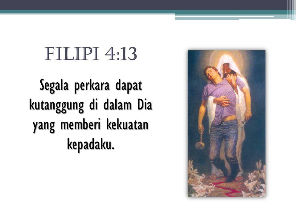 FILIPI 4:13 Segala perkara dapat kutanggung di dalam Dia yang memberi kekuatan kepadaku.