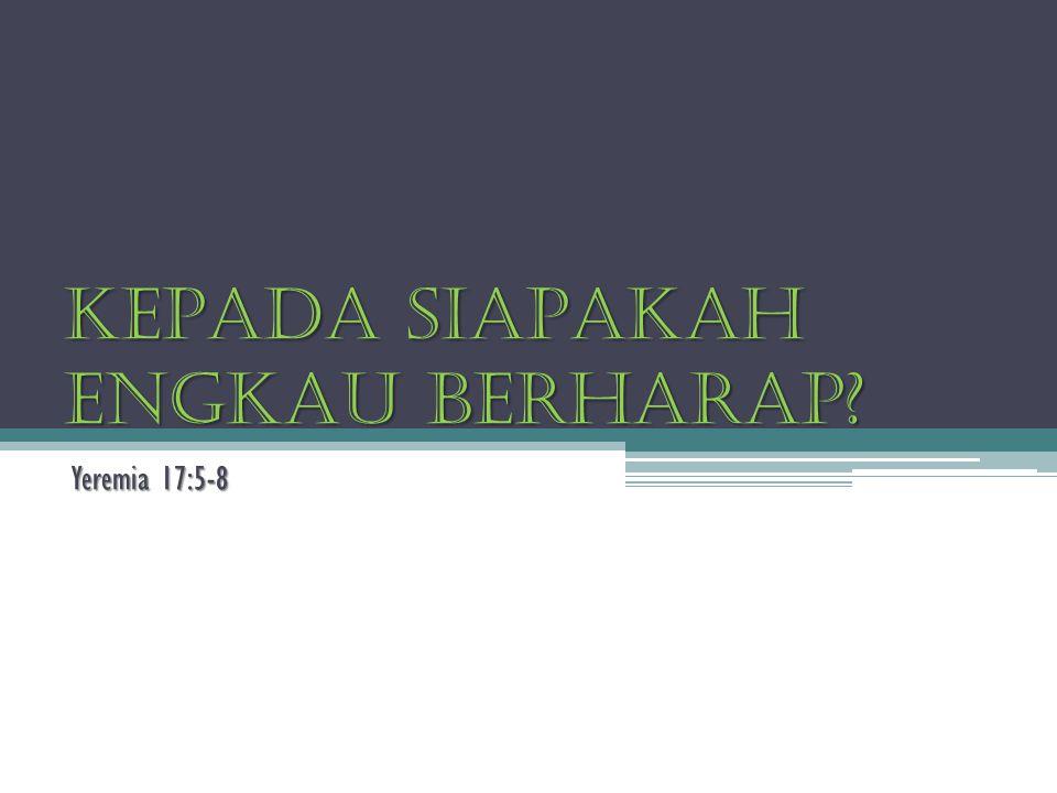 KEPADA SIAPAKAH ENGKAU BERHARAP? Yeremia 17:5-8