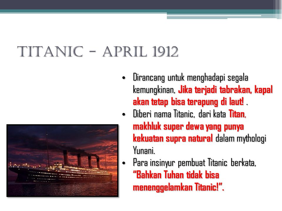 TITANIC - April 1912 Dirancang untuk menghadapi segala kemungkinan, Jika terjadi tabrakan, kapal akan tetap bisa terapung di laut!. Dirancang untuk me
