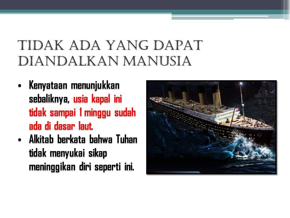 TIDAK ADA YANG DAPAT DIANDALKAN MANUSIA Kenyataan menunjukkan sebaliknya, usia kapal ini tidak sampai 1 minggu sudah ada di dasar laut. Kenyataan menu