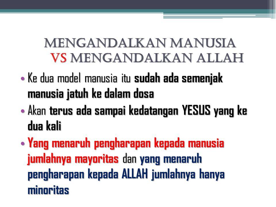 Mengandalkan Manusia VS Mengandalkan Allah Ke dua model manusia itu sudah ada semenjak manusia jatuh ke dalam dosa Ke dua model manusia itu sudah ada