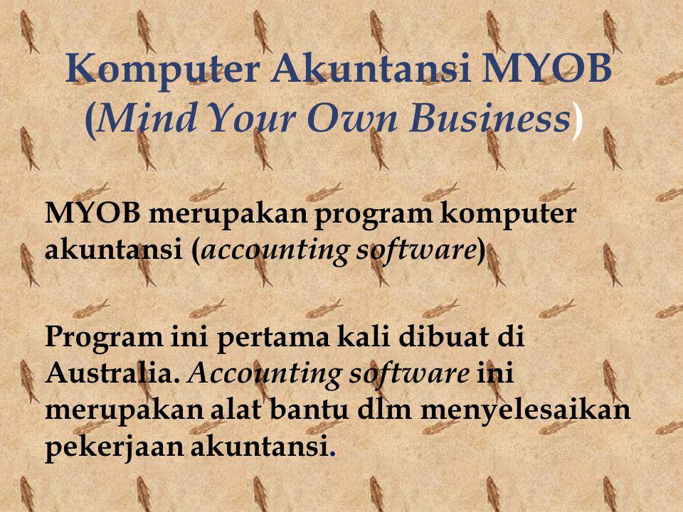 Komputer Akuntansi MYOB ( Mind Your Own Business ) MYOB merupakan program komputer akuntansi ( accounting software ) Program ini pertama kali dibuat d