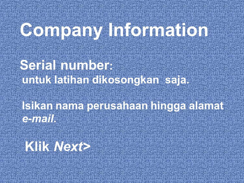 Company Information Serial number : untuk latihan dikosongkan saja. Isikan nama perusahaan hingga alamat e-mail. Klik Next>