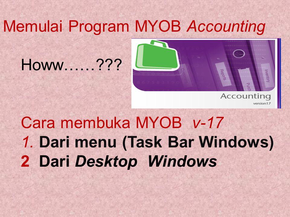 Memulai Program MYOB Accounting Howw……??? Cara membuka MYOB v-17 1. Dari menu (Task Bar Windows) 2 Dari Desktop Windows
