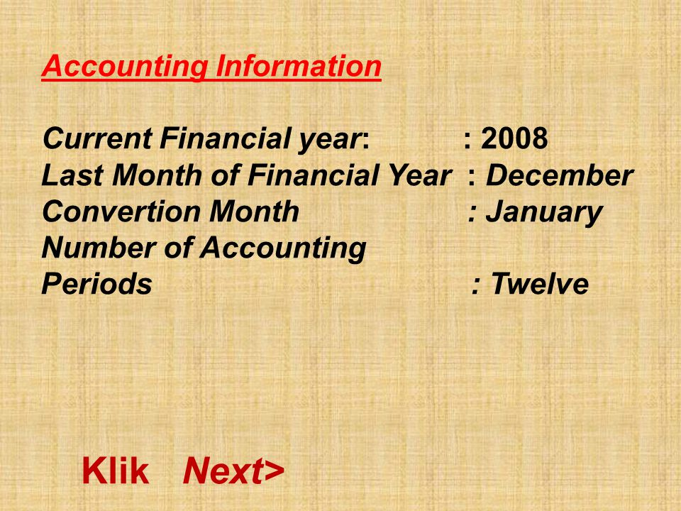 Accounting Information Current Financial year: : 2008 Last Month of Financial Year : December Convertion Month : January Number of Accounting Periods : Twelve Klik Next>