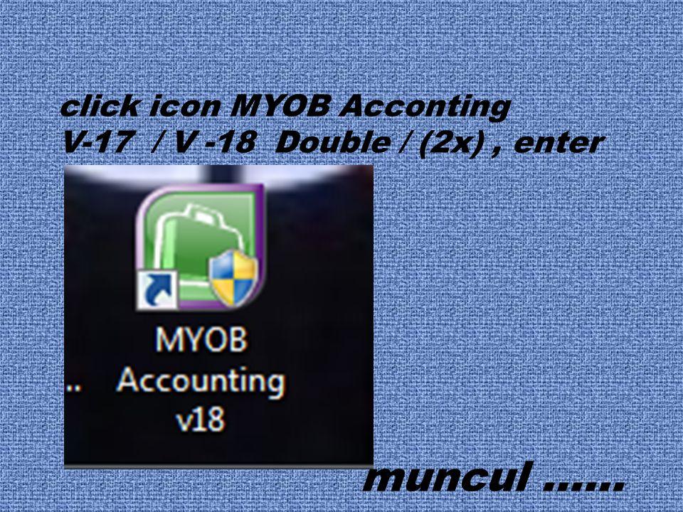click icon MYOB Acconting V-17 / V -18 Double / (2x), enter muncul ……