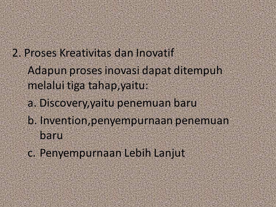 2. Proses Kreativitas dan Inovatif Adapun proses inovasi dapat ditempuh melalui tiga tahap,yaitu: a. Discovery,yaitu penemuan baru b. Invention,penyem