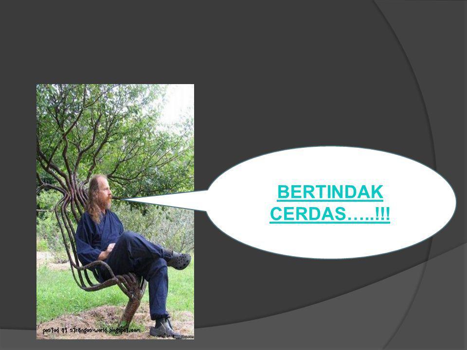 BERTINDAK CERDAS…..!!!
