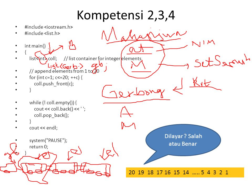 Kompetensi 2,3,4 #include int main() { list coll; // list container for integer elements // append elements from 1 to 20 for (int c=1; c<=20; ++c) { coll.push_front(c); } while (.