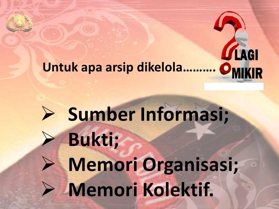Untuk apa arsip dikelola……….  Sumber Informasi;  Bukti;  Memori Organisasi;  Memori Kolektif.