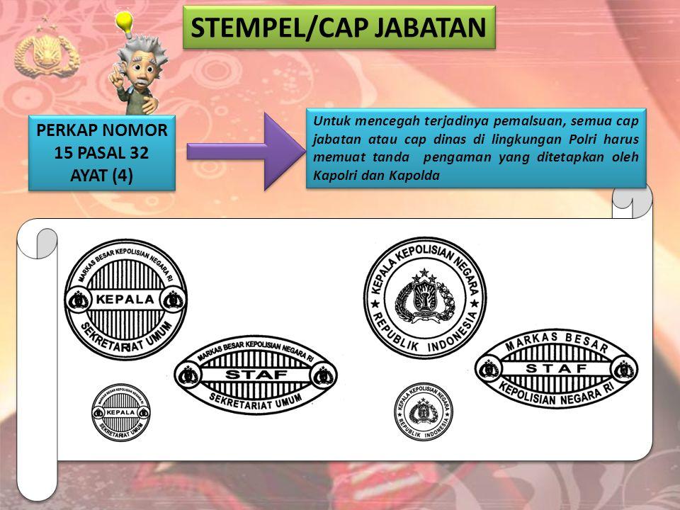 STEMPEL/CAP JABATAN PERKAP NOMOR 15 PASAL 32 AYAT (4) Untuk mencegah terjadinya pemalsuan, semua cap jabatan atau cap dinas di lingkungan Polri harus