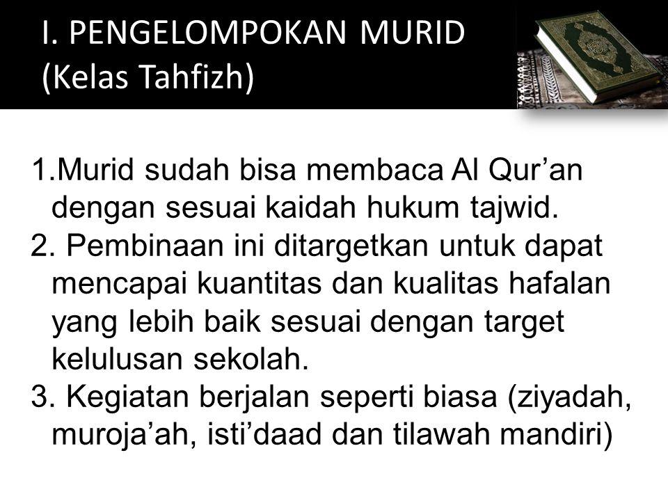 I. PENGELOMPOKAN MURID (Kelas Tahfizh) 1.Murid sudah bisa membaca Al Qur'an dengan sesuai kaidah hukum tajwid. 2. Pembinaan ini ditargetkan untuk dapa