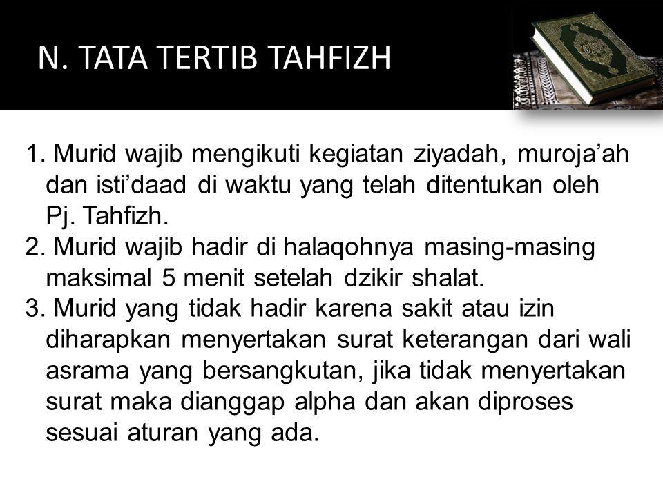 N. TATA TERTIB TAHFIZH 1. Murid wajib mengikuti kegiatan ziyadah, muroja'ah dan isti'daad di waktu yang telah ditentukan oleh Pj. Tahfizh. 2. Murid wa