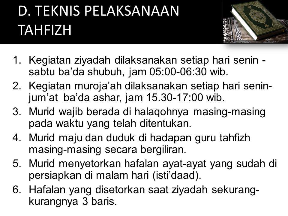 D. TEKNIS PELAKSANAAN TAHFIZH 1.Kegiatan ziyadah dilaksanakan setiap hari senin - sabtu ba'da shubuh, jam 05:00-06:30 wib. 2.Kegiatan muroja'ah dilaks