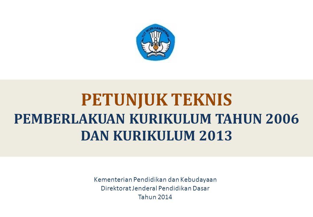 PETUNJUK TEKNIS PEMBERLAKUAN KURIKULUM TAHUN 2006 DAN KURIKULUM 2013 Kementerian Pendidikan dan Kebudayaan Direktorat Jenderal Pendidikan Dasar Tahun 2014
