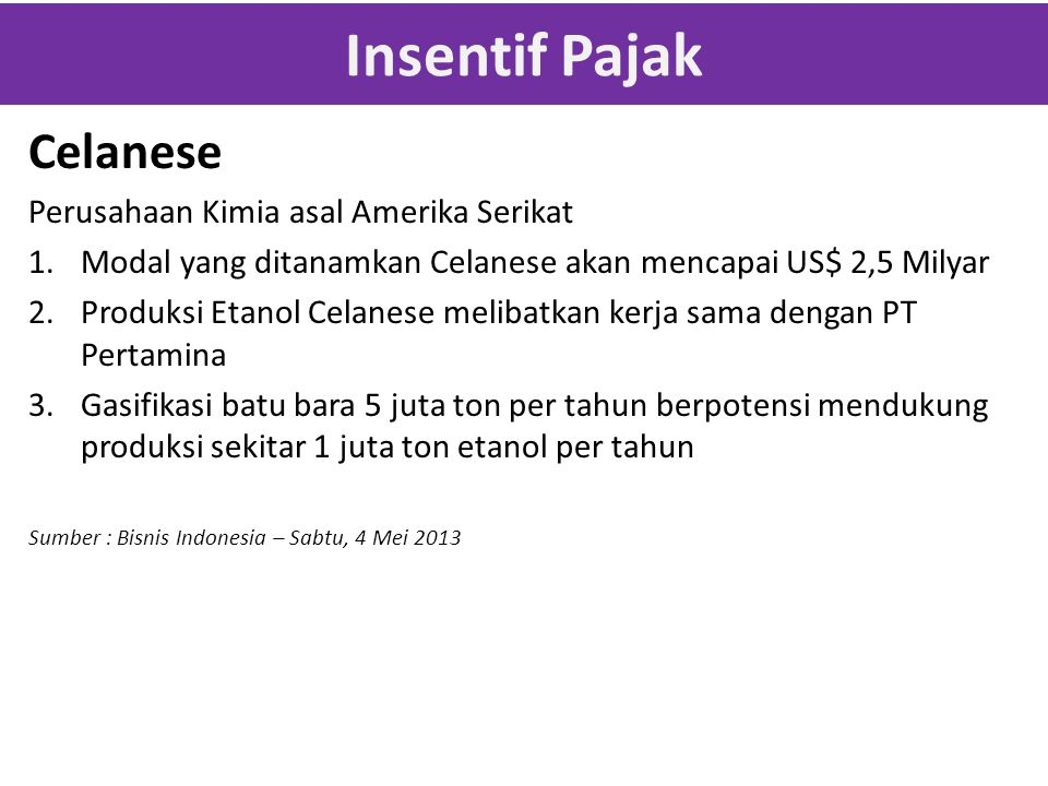 Insentif Pajak Celanese Perusahaan Kimia asal Amerika Serikat 1.Modal yang ditanamkan Celanese akan mencapai US$ 2,5 Milyar 2.Produksi Etanol Celanese melibatkan kerja sama dengan PT Pertamina 3.Gasifikasi batu bara 5 juta ton per tahun berpotensi mendukung produksi sekitar 1 juta ton etanol per tahun Sumber : Bisnis Indonesia – Sabtu, 4 Mei 2013