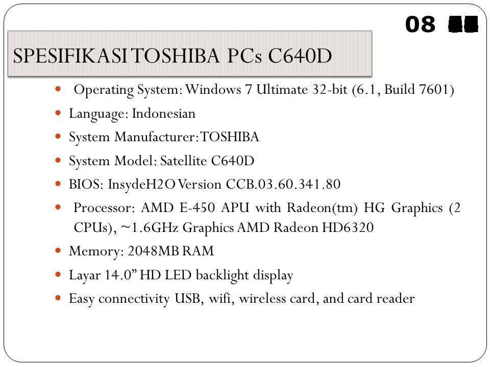 SPESIFIKASI TOSHIBA PCs C640D Operating System: Windows 7 Ultimate 32-bit (6.1, Build 7601) Language: Indonesian System Manufacturer: TOSHIBA System Model: Satellite C640D BIOS: InsydeH2O Version CCB.03.60.341.80 Processor: AMD E-450 APU with Radeon(tm) HG Graphics (2 CPUs), ~1.6GHz Graphics AMD Radeon HD6320 Memory: 2048MB RAM Layar 14.0 HD LED backlight display Easy connectivity USB, wifi, wireless card, and card reader 08595857565554535251504948474645444342414039383736353433323130292827262524232221201918171615141312111009080706050403020100